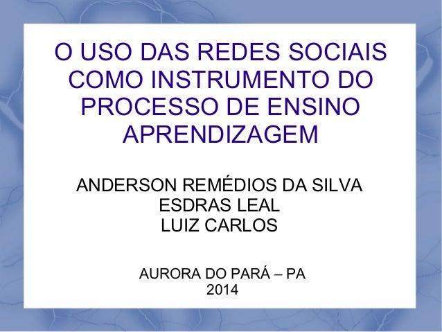 O USO DAS REDES SOCIAIS COMO INSTRUMENTO DO PROCESSO DE ENSINO APRENDIZAGEM ANDERSON REMÉDIOS DA SILVA ESDRAS LEAL LUIZ CA...