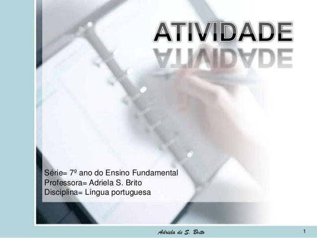 Série= 7º ano do Ensino Fundamental Professora= Adriela S. Brito Disciplina= Língua portuguesa  Adriela de S. Brito  1