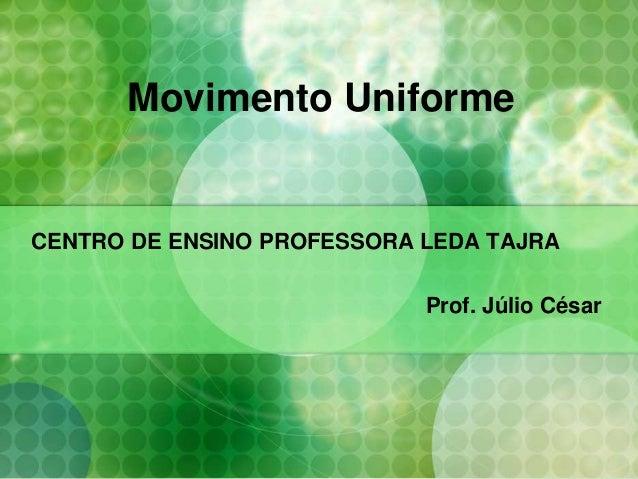 Movimento Uniforme CENTRO DE ENSINO PROFESSORA LEDA TAJRA Prof. Júlio César