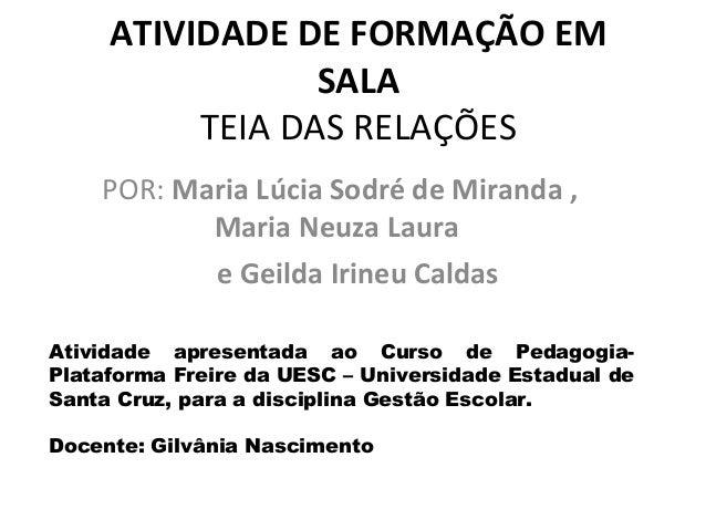 ATIVIDADE DE FORMAÇÃO EM                 SALA          TEIA DAS RELAÇÕES    POR: Maria Lúcia Sodré de Miranda ,           ...