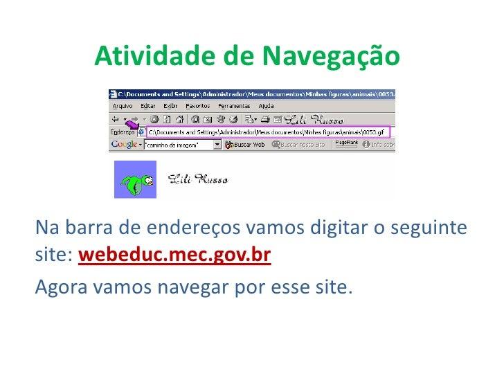 Atividade de NavegaçãoNa barra de endereços vamos digitar o seguintesite: webeduc.mec.gov.brAgora vamos navegar por esse s...