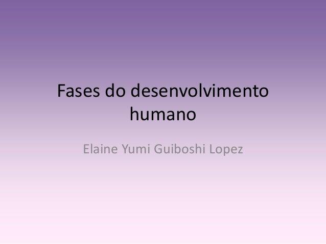 Fases do desenvolvimento  humano  Elaine Yumi Guiboshi Lopez
