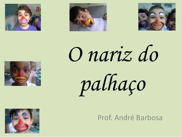 O nariz do  palhaço  Prof. André Barbosa