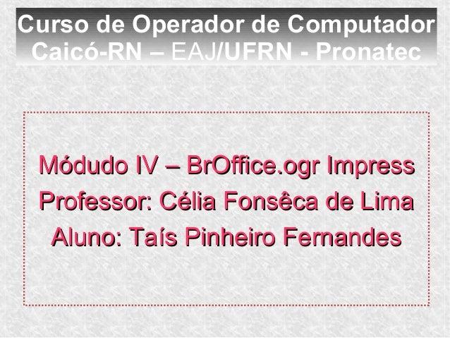Curso de Operador de Computador Caicó-RN – EAJ/UFRN - Pronatec Módudo IV – BrOffice.ogr Impress Professor: Célia Fonsêca d...