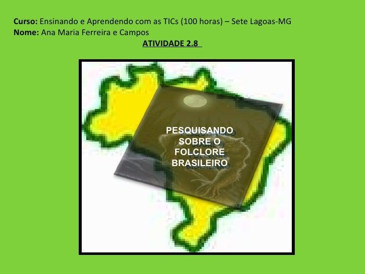 Curso:  Ensinando e Aprendendo com as TICs (100 horas) – Sete Lagoas-MG Nome:  Ana Maria Ferreira e Campos ATIVIDADE 2.8  ...