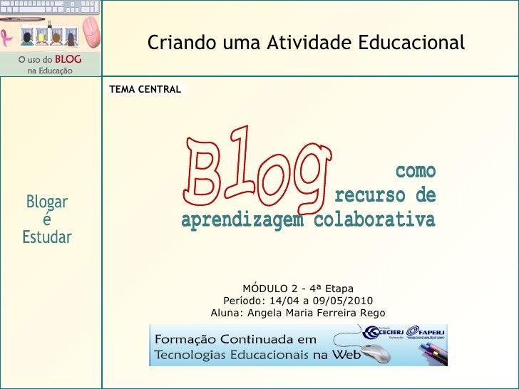 MÓDULO 2 - 4ª Etapa Período: 14/04 a 09/05/2010 Aluna: Angela Maria Ferreira Rego Blogar é Estudar Criando uma Atividade E...