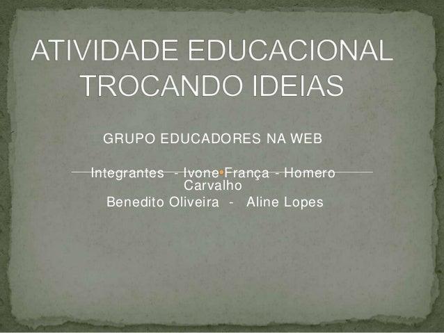 GRUPO EDUCADORES NA WEB Integrantes - Ivone França - Homero Carvalho Benedito Oliveira - Aline Lopes