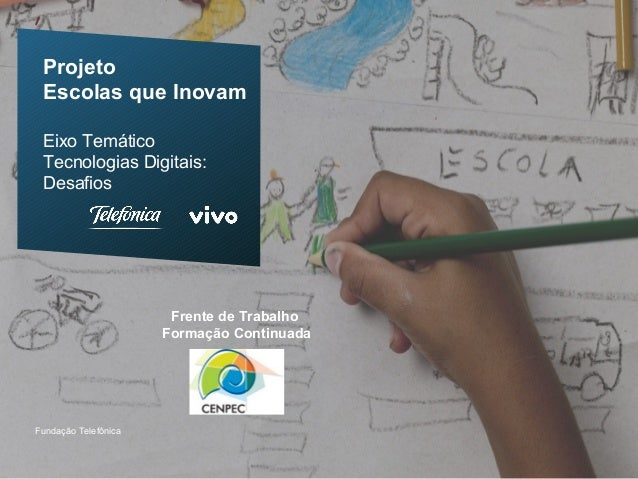 ProjetoEscolas que InovamEixo TemáticoTecnologias Digitais:DesafiosFundação TelefônicaFrente de TrabalhoFormação Continuada