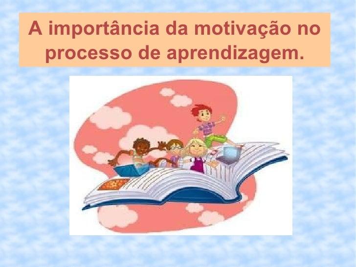A importância da motivação no processo de aprendizagem.