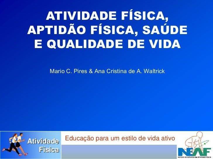 ATIVIDADE FÍSICA,APTIDÃO FÍSICA, SAÚDE E QUALIDADE DE VIDA       Mario C. Pires & Ana Cristina de A. WaltrickAtividade Edu...