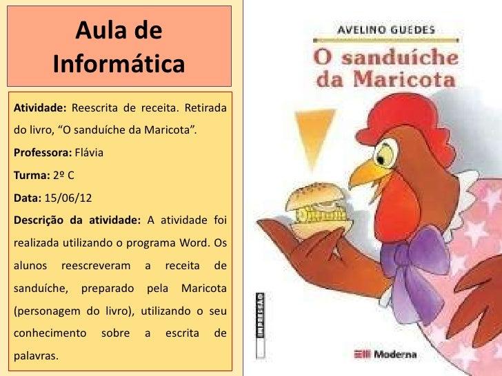 """Aula de         InformáticaAtividade: Reescrita de receita. Retiradado livro, """"O sanduíche da Maricota"""".Professora: Flávia..."""