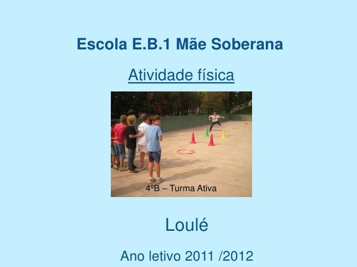 Escola E.B.1 Mãe Soberana      Atividade física         4ºB – Turma Ativa             Loulé     Ano letivo 2011 /2012