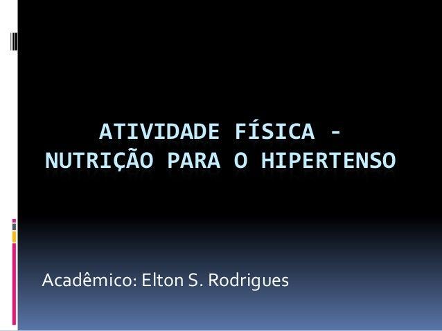 ATIVIDADE FÍSICA - NUTRIÇÃO PARA O HIPERTENSO Acadêmico: Elton S. Rodrigues