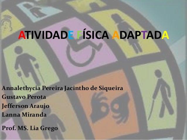 ATIVIDADE FÍSICA ADAPTADA Annalethycia Pereira Jacintho de Siqueira Gustavo Perota Jefferson Araujo Lanna Miranda Prof. MS...