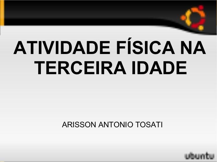 <ul>ATIVIDADE FÍSICA NA TERCEIRA IDADE  </ul>ARISSON ANTONIO TOSATI