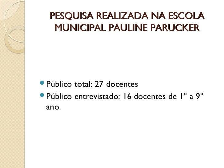 PESQUISA REALIZADA NA ESCOLA   MUNICIPAL PAULINE PARUCKERPúblico total: 27 docentesPúblico entrevistado: 16 docentes de ...