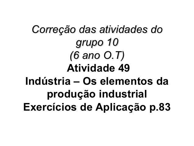 Correção das atividades doCorreção das atividades do grupo 10grupo 10 (6 ano O.T)(6 ano O.T) Atividade 49 Indústria – Os e...