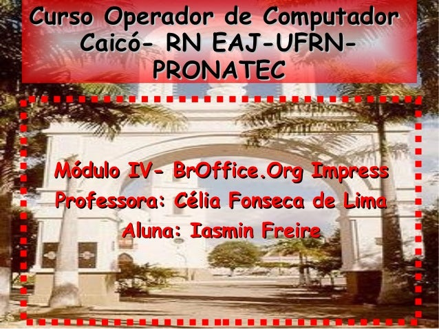 Curso Operador de Computador    Caicó- RN EAJ-UFRN-          PRONATEC Módulo IV- BrOffice.Org Impress Professora: Célia Fo...