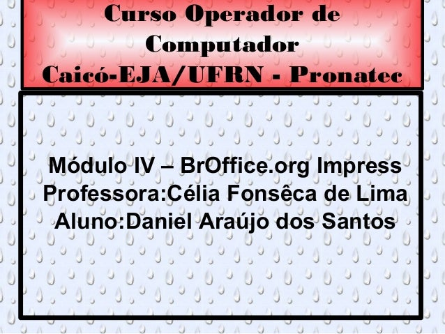 Curso Operador de        ComputadorCaicó-EJA/UFRN - PronatecMódulo IV – BrOffice.org ImpressProfessora:Célia Fonsêca de Li...