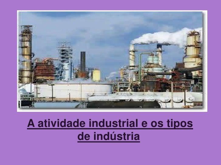 A atividade industrial e os tipos de indústria<br />