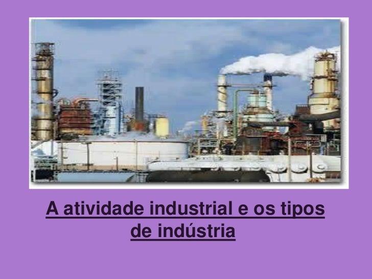 A atividade industrial e os tipos          de indústria
