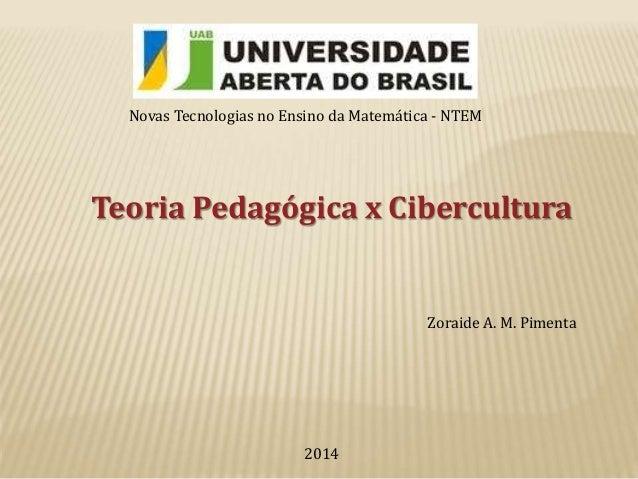 Novas Tecnologias no Ensino da Matemática - NTEM  Teoria Pedagógica x Cibercultura  Zoraide A. M. Pimenta  2014