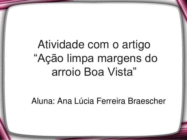 """Atividade com o artigo """"Ação limpa margens do arroio Boa Vista"""" Aluna: Ana Lúcia Ferreira Braescher"""