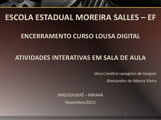 ESCOLA ESTADUAL MOREIRA SALLES – EF ENCERRAMENTO CURSO LOUSA DIGITAL ATIVIDADES INTERATIVAS EM SALA DE AULA Vera Caroline ...