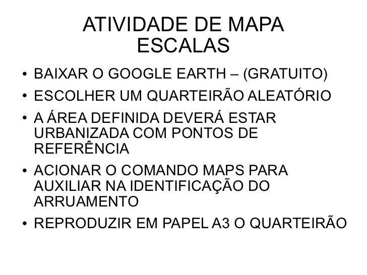 ATIVIDADE DE MAPA ESCALAS <ul><li>BAIXAR O GOOGLE EARTH – (GRATUITO) </li></ul><ul><li>ESCOLHER UM QUARTEIRÃO ALEATÓRIO </...