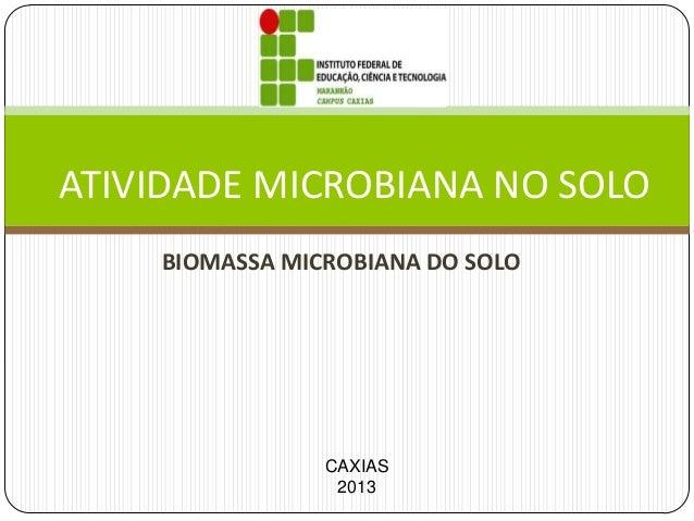 ATIVIDADE MICROBIANA NO SOLO BIOMASSA MICROBIANA DO SOLO  CAXIAS 2013