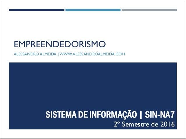 EMPREENDEDORISMO ALESSANDRO ALMEIDA | WWW.ALESSANDROALMEIDA.COM SISTEMA DE INFORMAÇÃO | SIN-NA7 2º Semestre de 2016