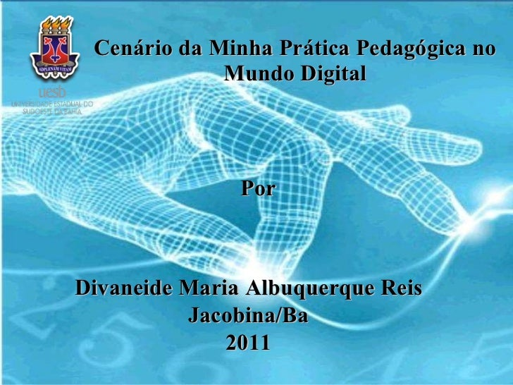 Cenário da Minha Prática Pedagógica no Mundo Digital Por Divaneide Maria Albuquerque Reis Jacobina/Ba 2011