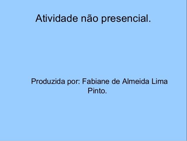 Atividade não presencial. Produzida por: Fabiane de Almeida Lima Pinto.