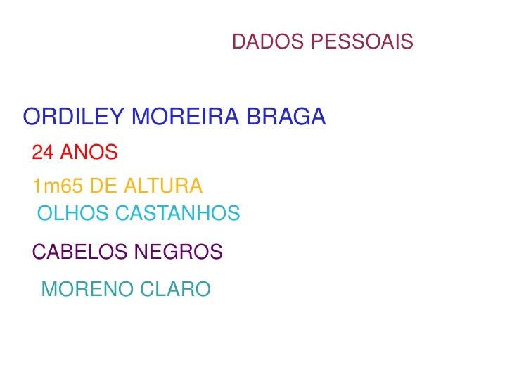 DADOS PESSOAIS ORDILEY MOREIRA BRAGA 24 ANOS  1m65 DE ALTURA OLHOS CASTANHOS CABELOS NEGROS MORENO CLARO