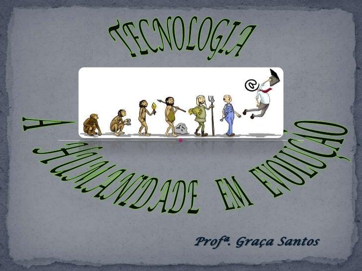 TECNOLOGIA<br />A    HUMANIDADE    EM    EVOLUÇÃO<br />Profª. Graça Santos<br />