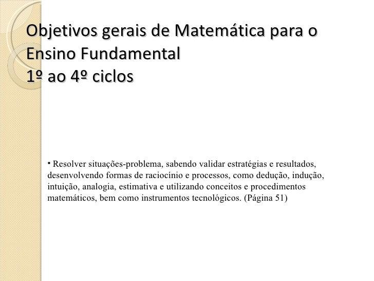 Objetivos gerais de Matemática para o Ensino Fundamental 1º ao 4º ciclos <ul><li>Resolver situações-problema, sabendo vali...