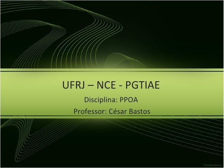 <ul>UFRJ – NCE - PGTIAE </ul><ul>Disciplina: PPOA  <li>Professor: César Bastos </li></ul>