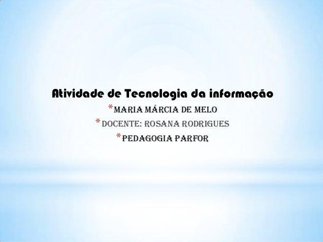 Atividade de Tecnologia da informação * Maria Márcia de Melo * Docente: rosana rodrigues * Pedagogia parfor