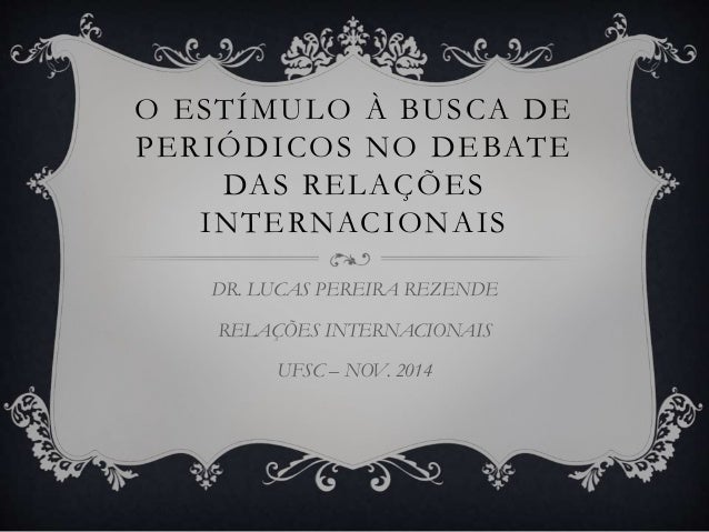 O ESTÍMULO À BUSCA DE  PERIÓDICOS NO DEBATE  DAS RELAÇÕES  INTERNACIONAIS  DR. LUCAS PEREIRA REZENDE  RELAÇÕES INTERNACION...