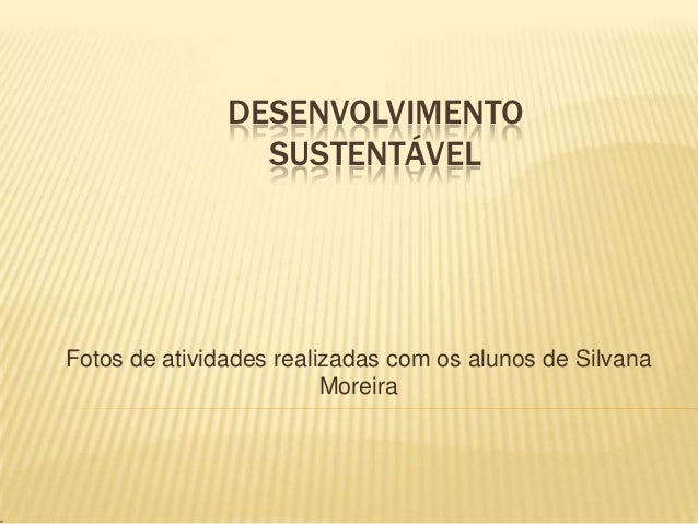 DESENVOLVIMENTO                 SUSTENTÁVELFotos de atividades realizadas com os alunos de Silvana                        ...