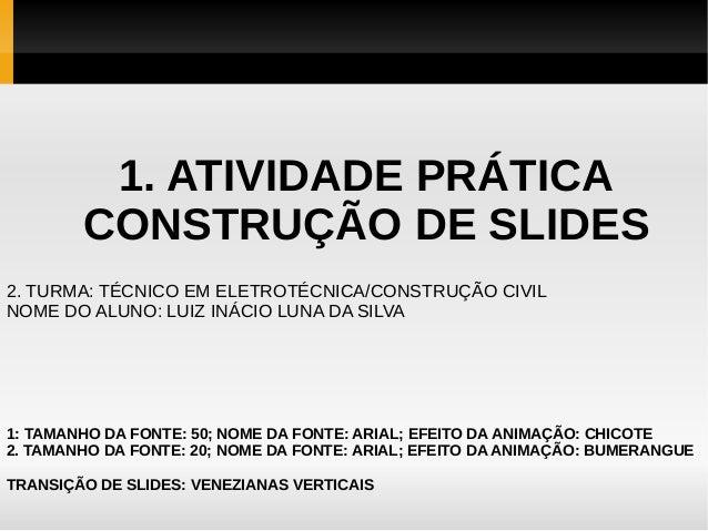 1. ATIVIDADE PRÁTICA CONSTRUÇÃO DE SLIDES 2. TURMA: TÉCNICO EM ELETROTÉCNICA/CONSTRUÇÃO CIVIL NOME DO ALUNO: LUIZ INÁCIO L...