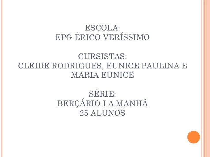 ESCOLA: EPG ÉRICO VERÍSSIMO CURSISTAS: CLEIDE RODRIGUES, EUNICE PAULINA E MARIA EUNICE SÉRIE: BERÇÁRIO I A MANHÃ 25 ALUNOS