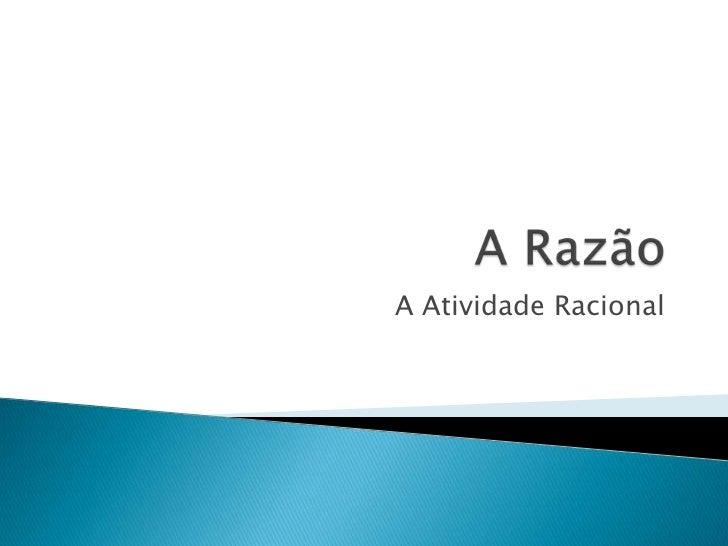A Razão<br />A Atividade Racional<br />