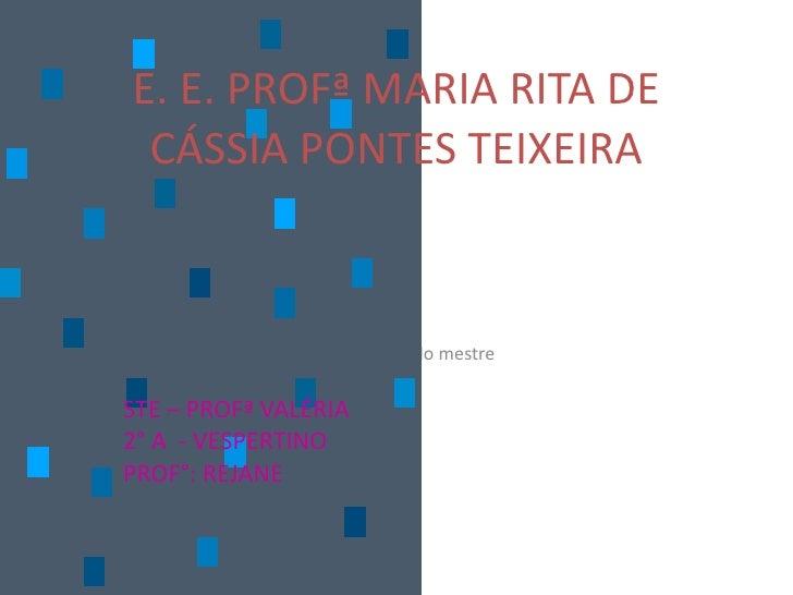 E. E. PROFª MARIA RITA DE CÁSSIA PONTES TEIXEIRA STE – PROFª VALÉRIA 2° A  - VESPERTINO PROF°: REJANE