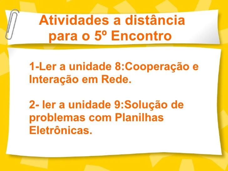Atividades a distância para o 5º Encontro  1-Ler a unidade 8:Cooperação e Interação em Rede. 2- ler a unidade 9:Solução de...