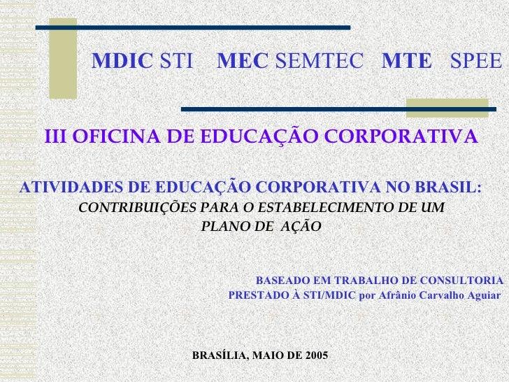 MDIC  STI  MEC  SEMTEC  MTE   SPEE <ul><li>III OFICINA DE EDUCAÇÃO CORPORATIVA </li></ul><ul><li>ATIVIDADES DE EDUCAÇÃO CO...