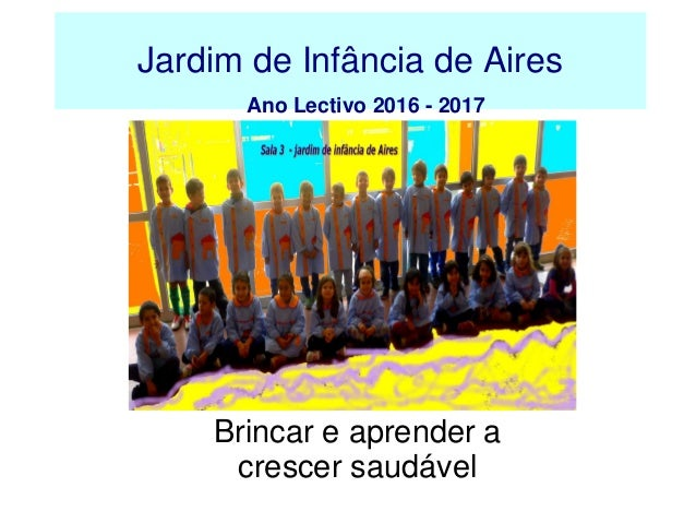 Jardim de Infância de Aires Ano Lectivo 2016 - 2017 Brincar e aprender a crescer saudável
