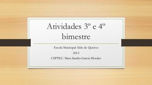 Atividades 3º e 4º bimestre Escola Municipal Aldo de Queiroz 2013 CSPTEC: Mara Sandra Garcia Morales