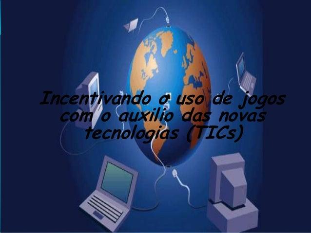 Incentivando o uso de jogos com o auxilio das novas tecnologias (TICs)