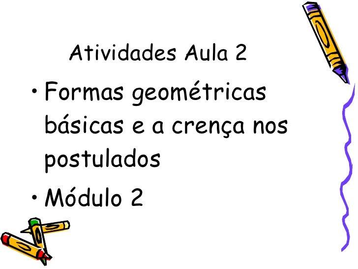 Atividades Aula 2  <ul><li>Formas geométricas básicas e a crença nos postulados </li></ul><ul><li>Módulo 2 </li></ul>